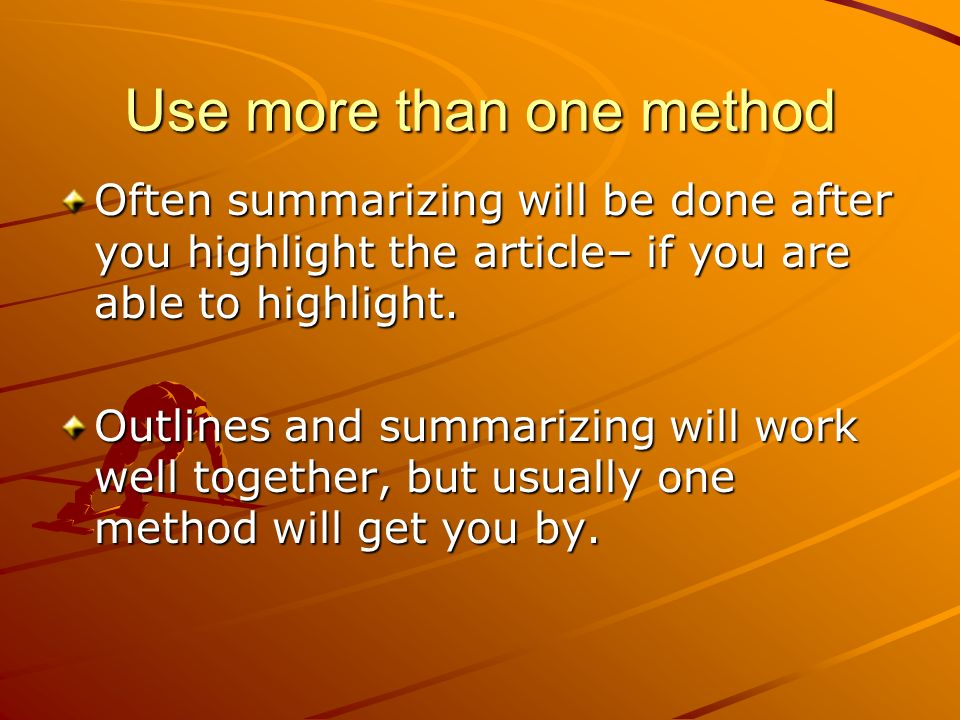 Use more than one method Often summarizing will be done after you highlight the article– if you are able to highlight.