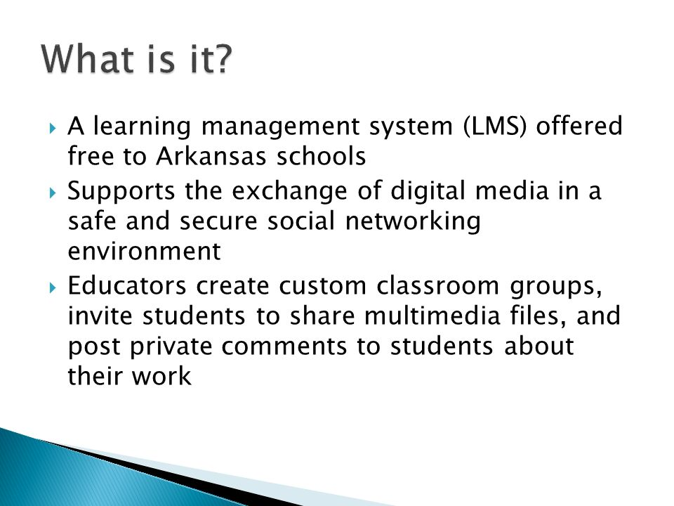 A learning management system (LMS) offered free to Arkansas schools Supports the exchange of digital media in a safe and secure social networking environment Educators create custom classroom groups, invite students to share multimedia files, and post private comments to students about their work