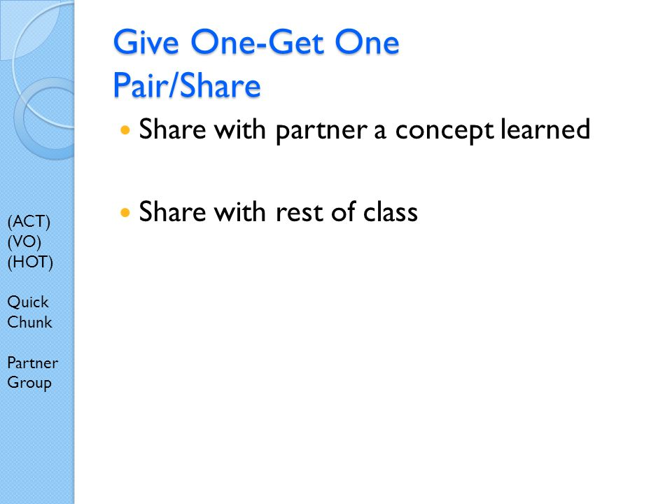 Give One-Get One Pair/Share Share with partner a concept learned Share with rest of class (ACT) (VO) (HOT) Quick Chunk Partner Group