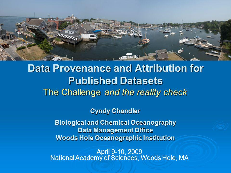 Data Provenance and Attribution for Published Datasets The Challenge and the reality check April 9-10, 2009 National Academy of Sciences, Woods Hole, MA Cyndy Chandler Biological and Chemical Oceanography Data Management Office Woods Hole Oceanographic Institution