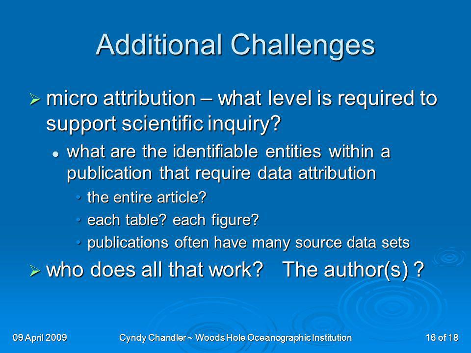 09 April 2009Cyndy Chandler ~ Woods Hole Oceanographic Institution16 of 18 Additional Challenges micro attribution – what level is required to support scientific inquiry.