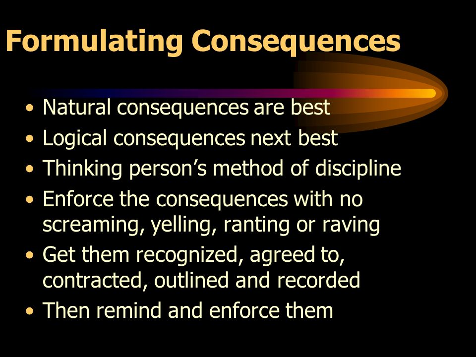 Formulating Consequences Natural consequences are best Logical consequences next best Thinking persons method of discipline Enforce the consequences with no screaming, yelling, ranting or raving Get them recognized, agreed to, contracted, outlined and recorded Then remind and enforce them
