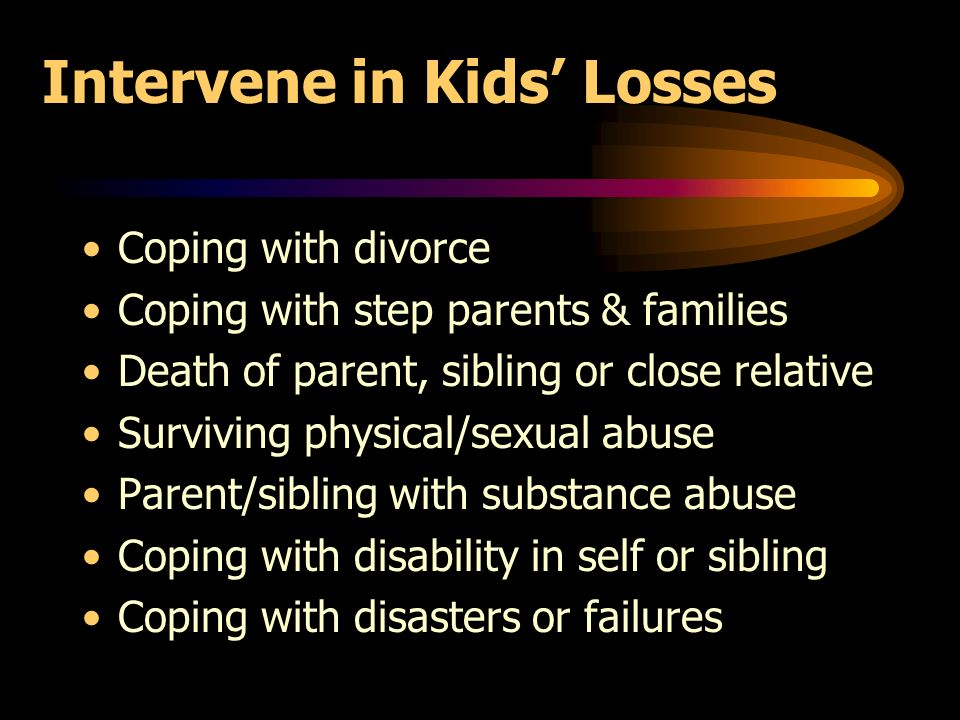 Intervene in Kids Losses Coping with divorce Coping with step parents & families Death of parent, sibling or close relative Surviving physical/sexual abuse Parent/sibling with substance abuse Coping with disability in self or sibling Coping with disasters or failures