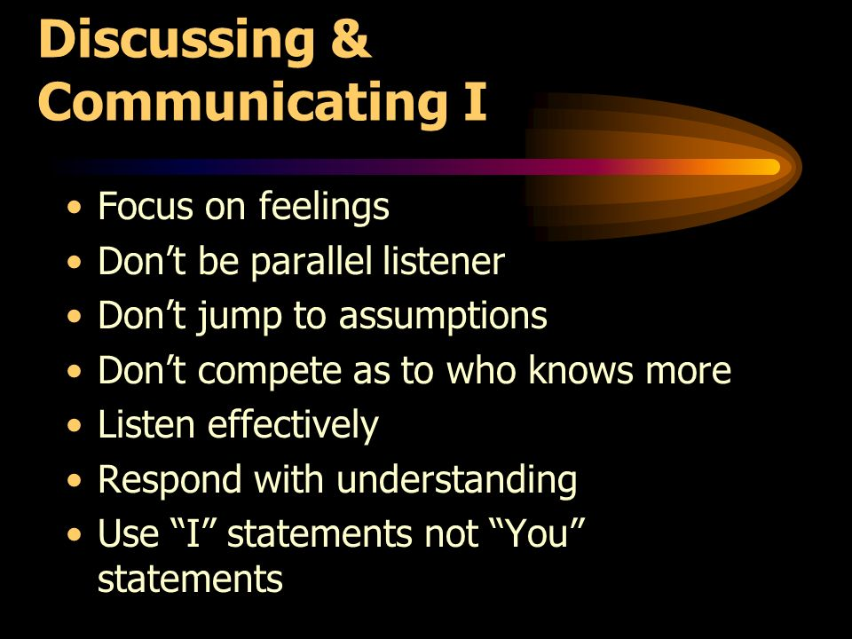 Discussing & Communicating I Focus on feelings Dont be parallel listener Dont jump to assumptions Dont compete as to who knows more Listen effectively Respond with understanding Use I statements not You statements