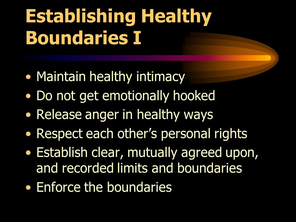 Establishing Healthy Boundaries I Maintain healthy intimacy Do not get emotionally hooked Release anger in healthy ways Respect each others personal rights Establish clear, mutually agreed upon, and recorded limits and boundaries Enforce the boundaries