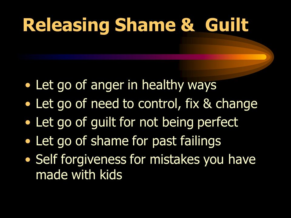 Releasing Shame & Guilt Let go of anger in healthy ways Let go of need to control, fix & change Let go of guilt for not being perfect Let go of shame for past failings Self forgiveness for mistakes you have made with kids