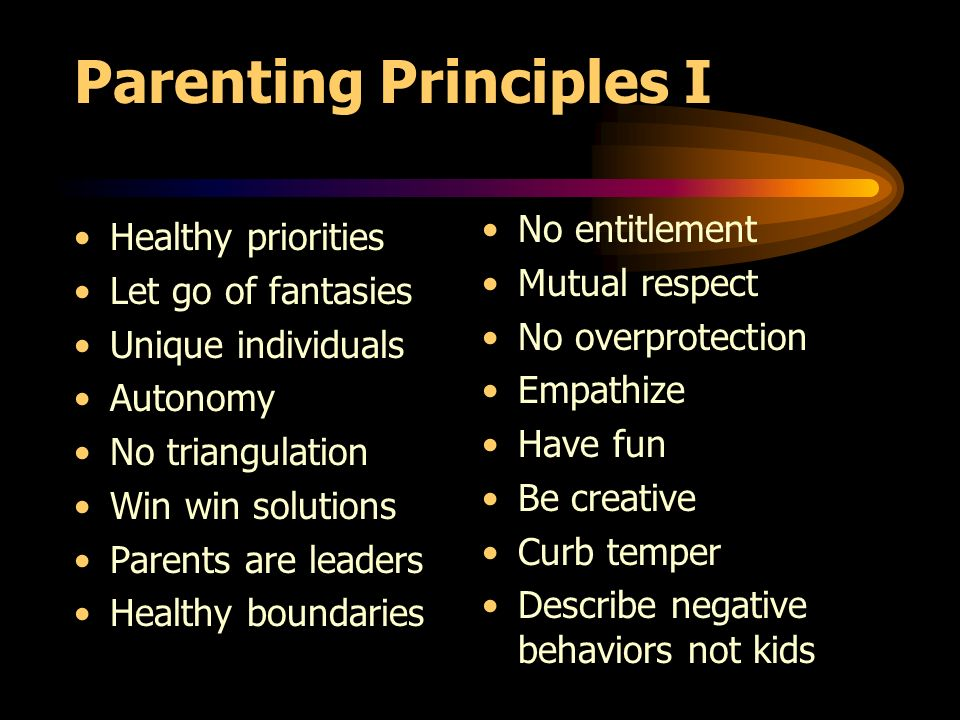 Parenting Principles I Healthy priorities Let go of fantasies Unique individuals Autonomy No triangulation Win win solutions Parents are leaders Healthy boundaries No entitlement Mutual respect No overprotection Empathize Have fun Be creative Curb temper Describe negative behaviors not kids