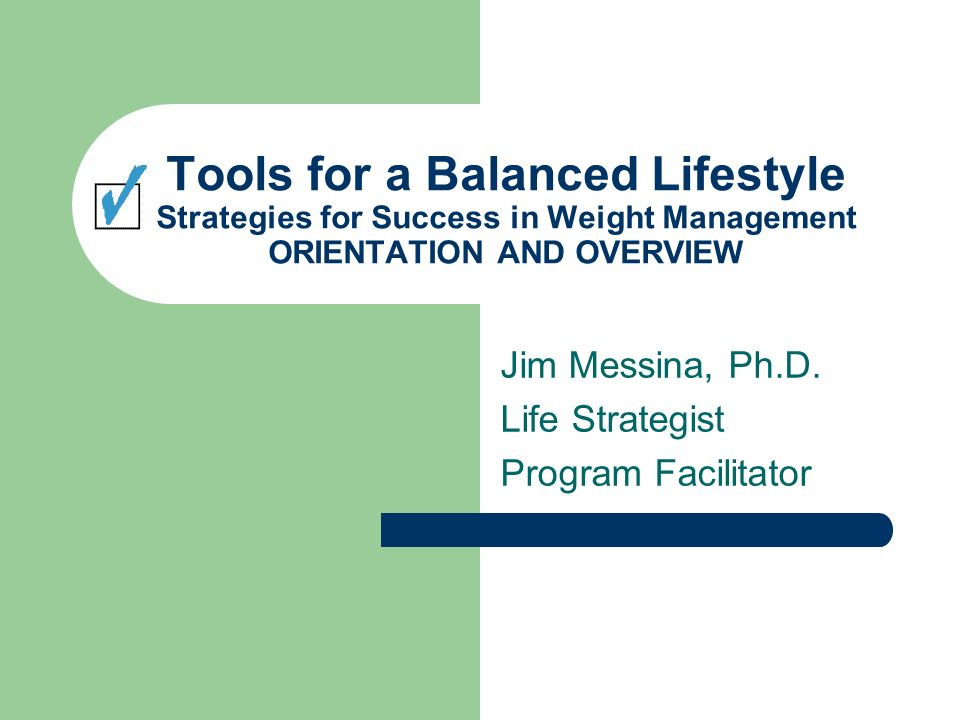 Tools for a Balanced Lifestyle Strategies for Success in Weight Management ORIENTATION AND OVERVIEW Jim Messina, Ph.D.