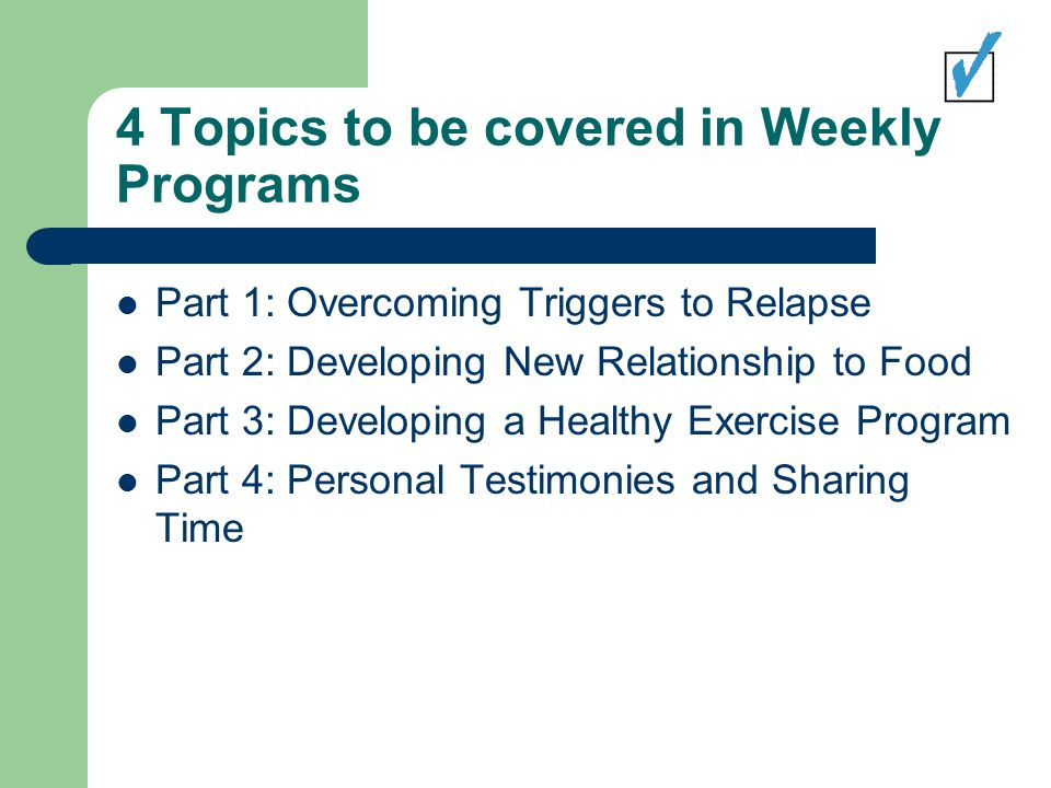 4 Topics to be covered in Weekly Programs Part 1: Overcoming Triggers to Relapse Part 2: Developing New Relationship to Food Part 3: Developing a Healthy Exercise Program Part 4: Personal Testimonies and Sharing Time