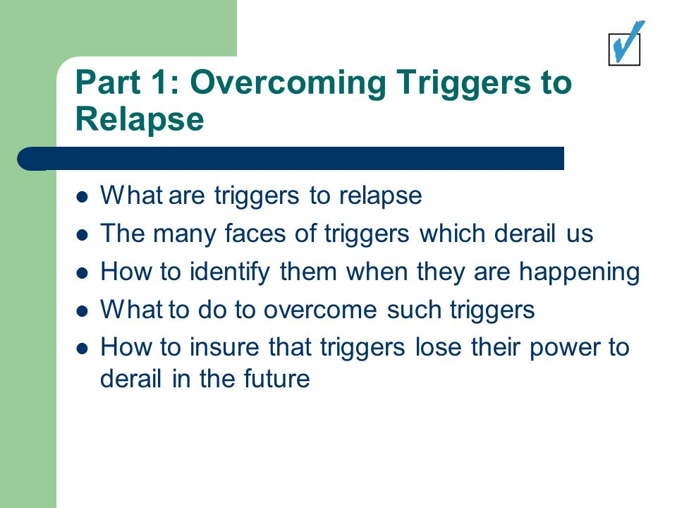Part 1: Overcoming Triggers to Relapse What are triggers to relapse The many faces of triggers which derail us How to identify them when they are happening What to do to overcome such triggers How to insure that triggers lose their power to derail in the future