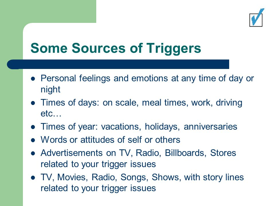 Some Sources of Triggers Personal feelings and emotions at any time of day or night Times of days: on scale, meal times, work, driving etc… Times of year: vacations, holidays, anniversaries Words or attitudes of self or others Advertisements on TV, Radio, Billboards, Stores related to your trigger issues TV, Movies, Radio, Songs, Shows, with story lines related to your trigger issues