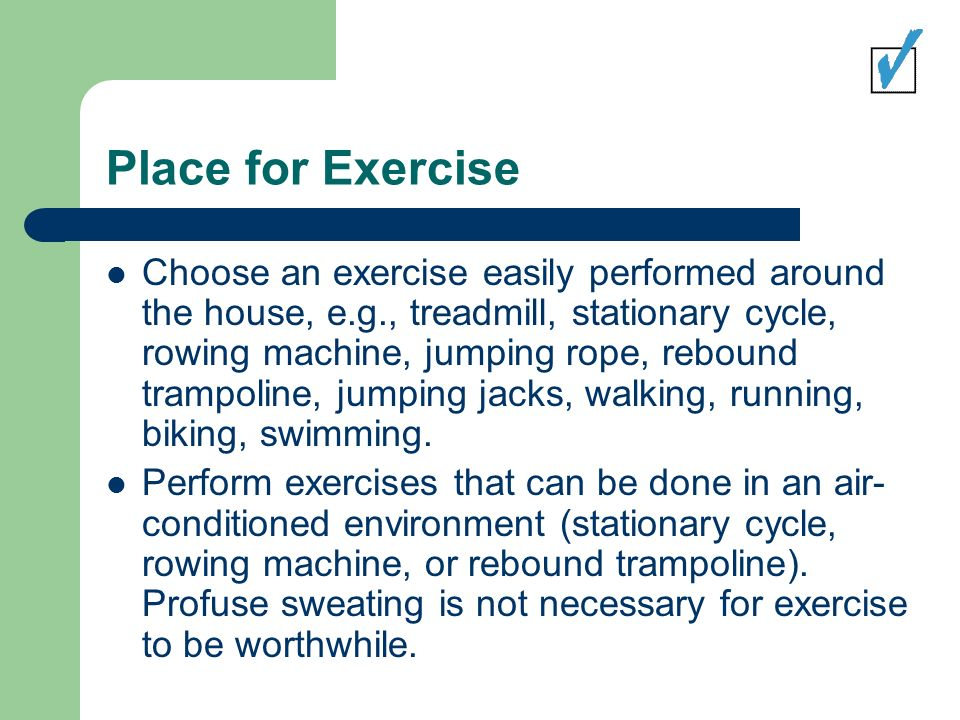 Place for Exercise Choose an exercise easily performed around the house, e.g., treadmill, stationary cycle, rowing machine, jumping rope, rebound trampoline, jumping jacks, walking, running, biking, swimming.