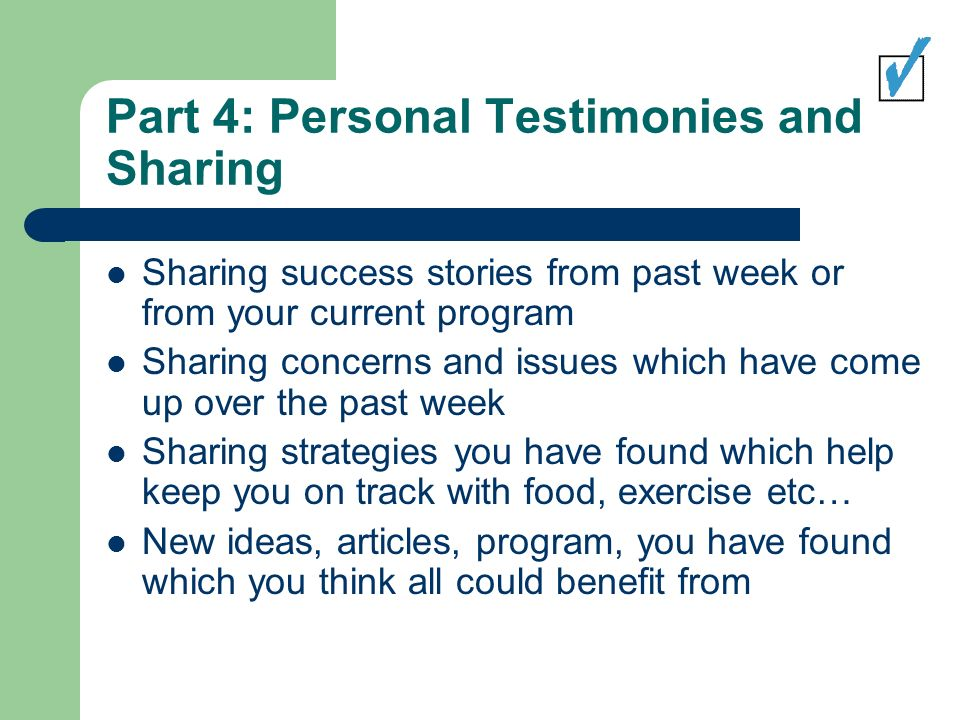 Part 4: Personal Testimonies and Sharing Sharing success stories from past week or from your current program Sharing concerns and issues which have come up over the past week Sharing strategies you have found which help keep you on track with food, exercise etc… New ideas, articles, program, you have found which you think all could benefit from