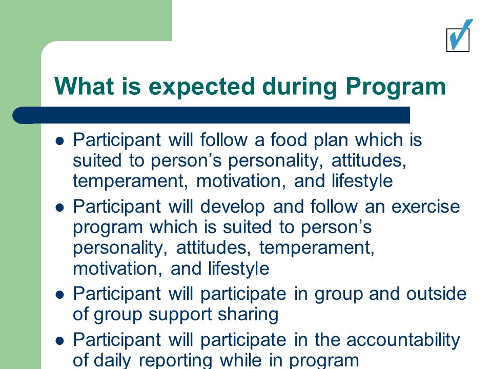 What is expected during Program Participant will follow a food plan which is suited to persons personality, attitudes, temperament, motivation, and lifestyle Participant will develop and follow an exercise program which is suited to persons personality, attitudes, temperament, motivation, and lifestyle Participant will participate in group and outside of group support sharing Participant will participate in the accountability of daily reporting while in program