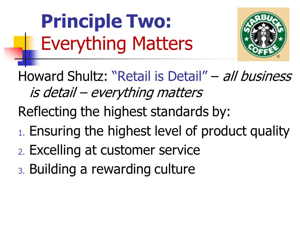Principle Two: Everything Matters Howard Shultz: Retail is Detail – all business is detail – everything matters Reflecting the highest standards by: 1.