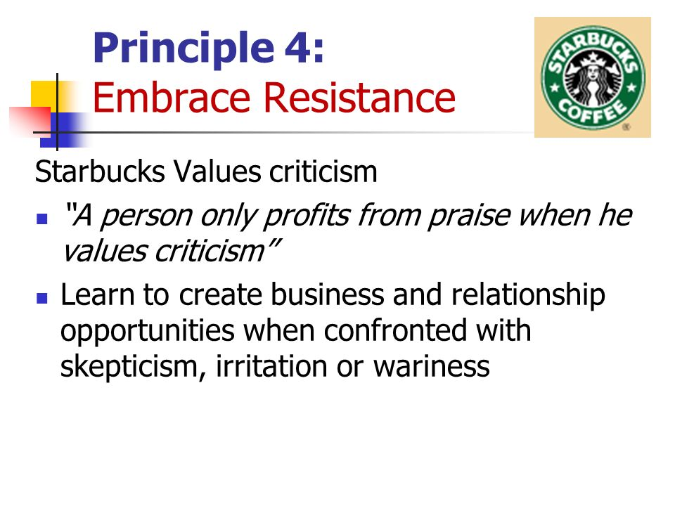 Principle 4: Embrace Resistance Starbucks Values criticism A person only profits from praise when he values criticism Learn to create business and relationship opportunities when confronted with skepticism, irritation or wariness