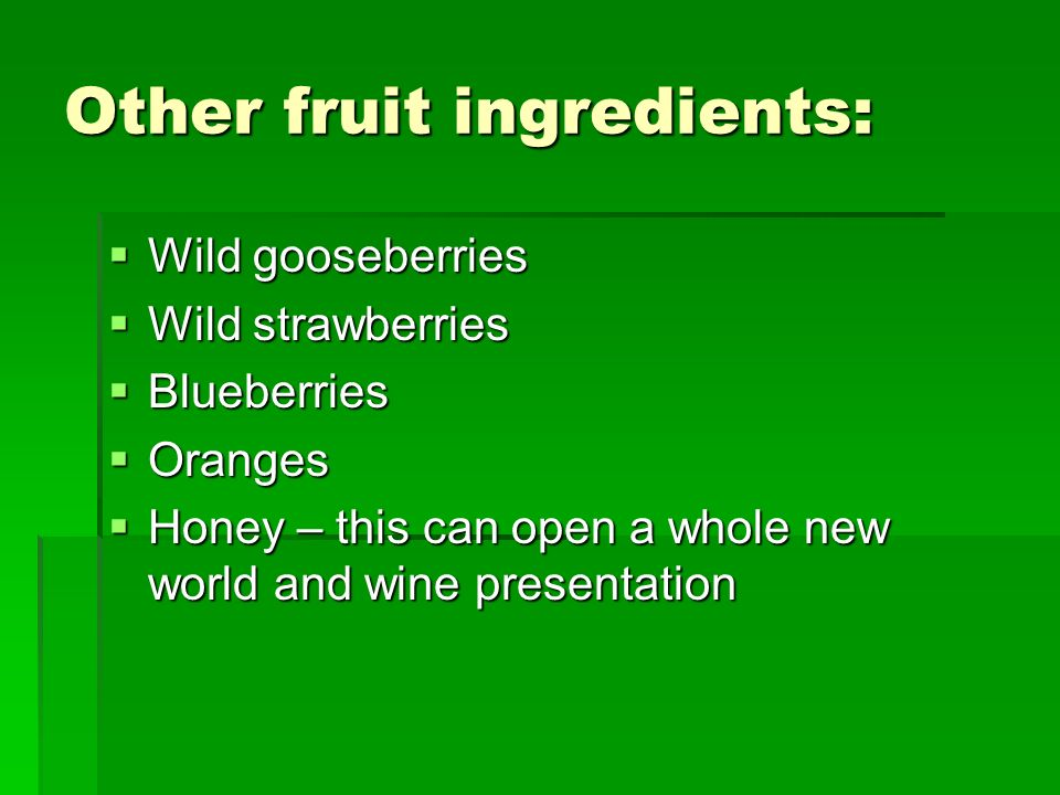 Other fruit ingredients: Wild gooseberries Wild gooseberries Wild strawberries Wild strawberries Blueberries Blueberries Oranges Oranges Honey – this can open a whole new world and wine presentation Honey – this can open a whole new world and wine presentation