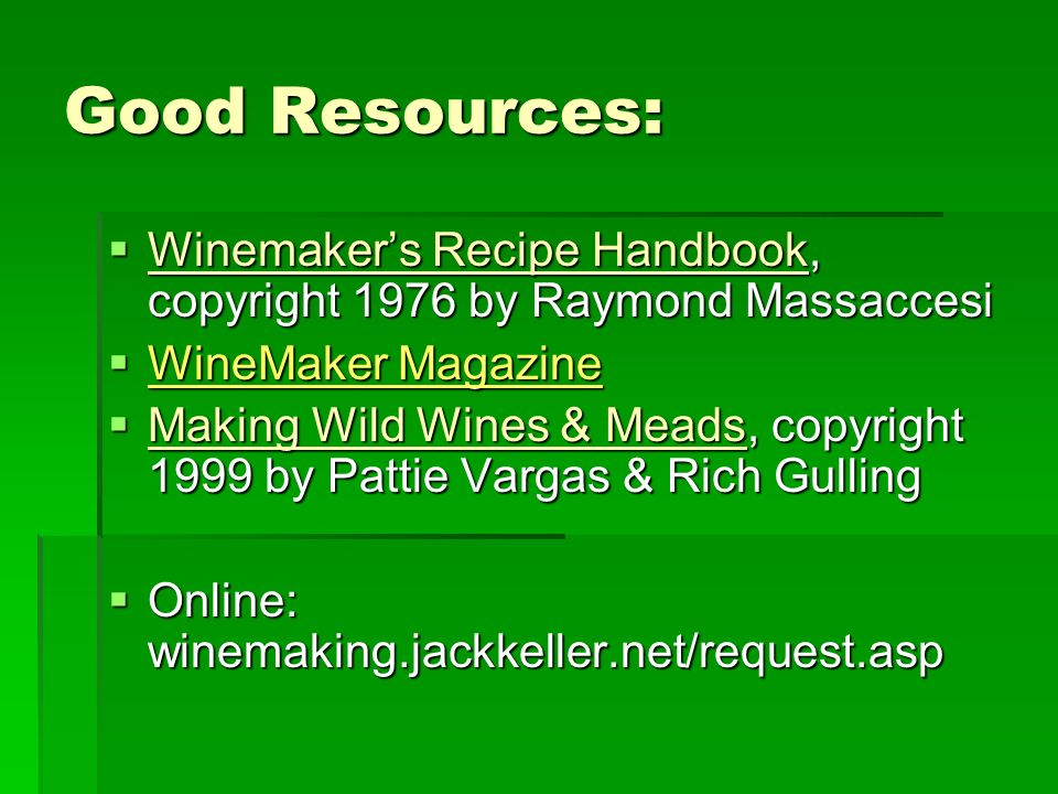 Good Resources: Winemakers Recipe Handbook, copyright 1976 by Raymond Massaccesi Winemakers Recipe Handbook, copyright 1976 by Raymond Massaccesi WineMaker Magazine WineMaker Magazine Making Wild Wines & Meads, copyright 1999 by Pattie Vargas & Rich Gulling Making Wild Wines & Meads, copyright 1999 by Pattie Vargas & Rich Gulling Online: winemaking.jackkeller.net/request.asp Online: winemaking.jackkeller.net/request.asp