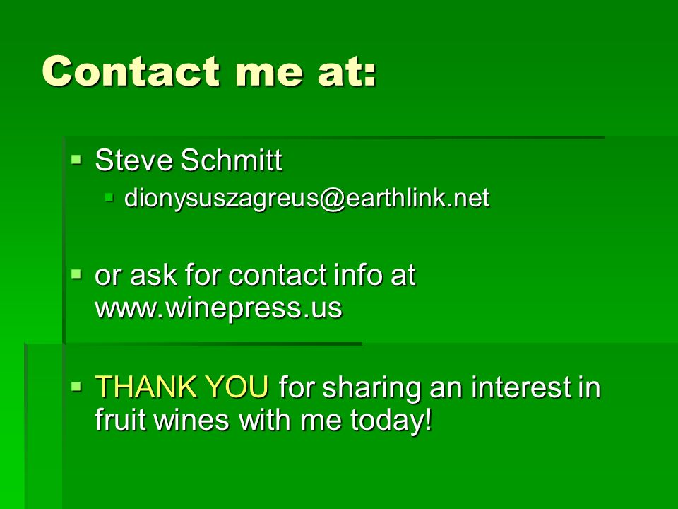 Contact me at: Steve Schmitt Steve Schmitt dionysuszagreus@earthlink.net dionysuszagreus@earthlink.net or ask for contact info at www.winepress.us or ask for contact info at www.winepress.us THANK YOU for sharing an interest in fruit wines with me today.