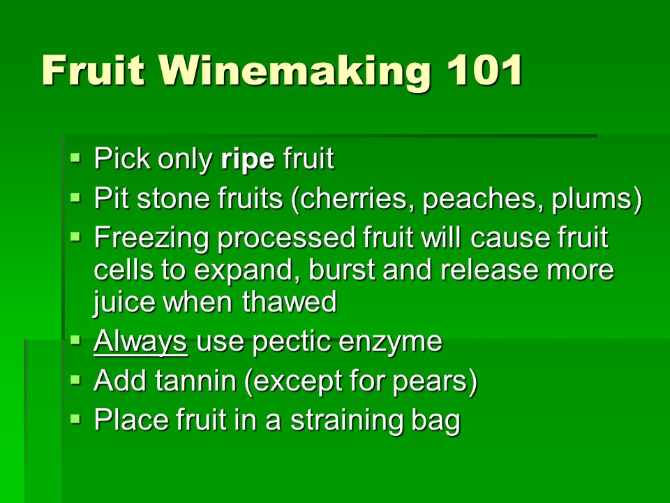 Fruit Winemaking 101 Pick only ripe fruit Pick only ripe fruit Pit stone fruits (cherries, peaches, plums) Pit stone fruits (cherries, peaches, plums) Freezing processed fruit will cause fruit cells to expand, burst and release more juice when thawed Freezing processed fruit will cause fruit cells to expand, burst and release more juice when thawed Always use pectic enzyme Always use pectic enzyme Add tannin (except for pears) Add tannin (except for pears) Place fruit in a straining bag Place fruit in a straining bag