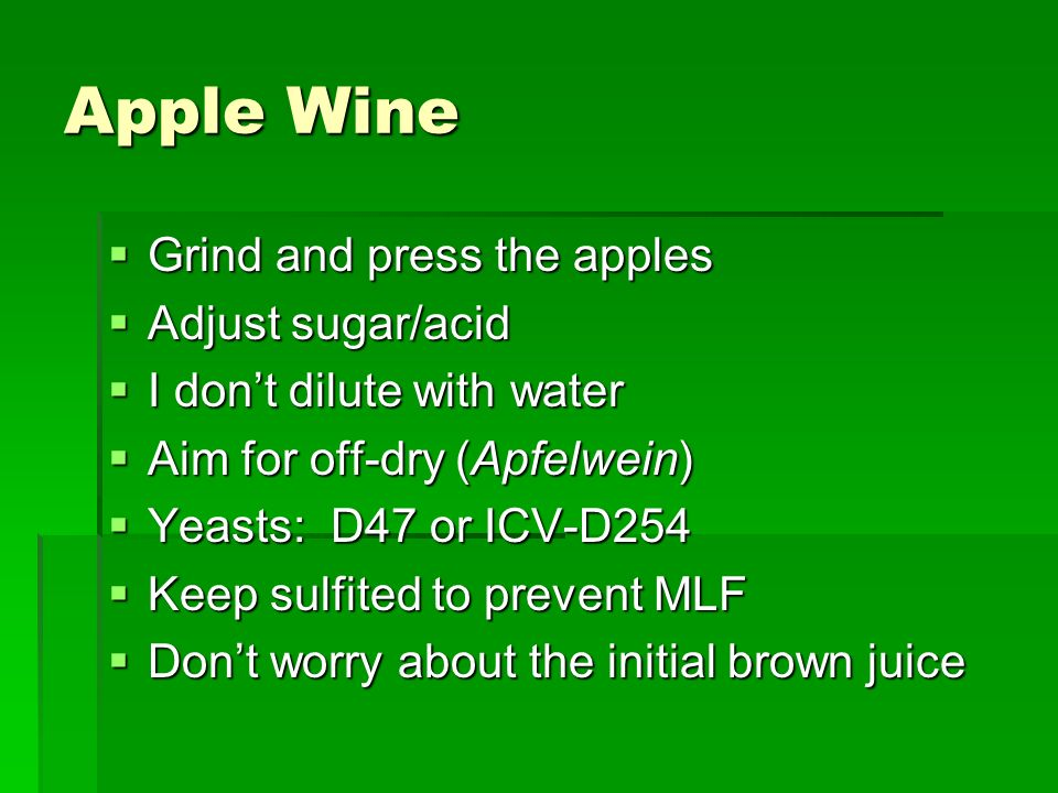 Apple Wine Grind and press the apples Grind and press the apples Adjust sugar/acid Adjust sugar/acid I dont dilute with water I dont dilute with water Aim for off-dry (Apfelwein) Aim for off-dry (Apfelwein) Yeasts: D47 or ICV-D254 Yeasts: D47 or ICV-D254 Keep sulfited to prevent MLF Keep sulfited to prevent MLF Dont worry about the initial brown juice Dont worry about the initial brown juice
