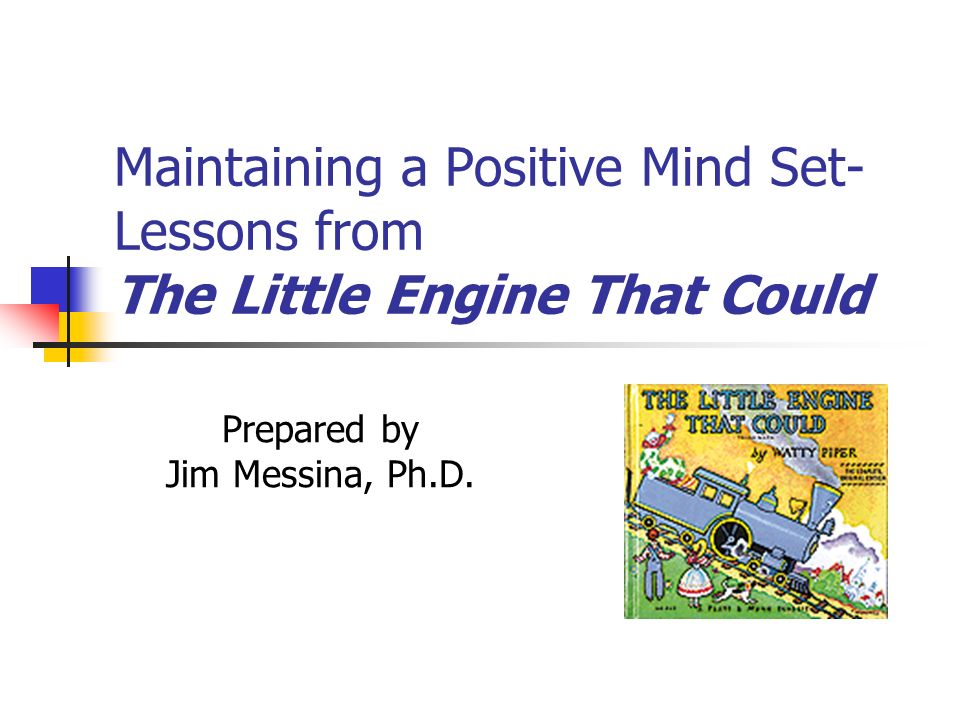Maintaining a Positive Mind Set- Lessons from The Little Engine That Could Prepared by Jim Messina, Ph.D.