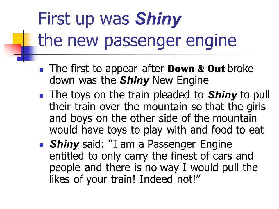 First up was Shiny the new passenger engine The first to appear after Down & Out broke down was the Shiny New Engine The toys on the train pleaded to Shiny to pull their train over the mountain so that the girls and boys on the other side of the mountain would have toys to play with and food to eat Shiny said: I am a Passenger Engine entitled to only carry the finest of cars and people and there is no way I would pull the likes of your train.
