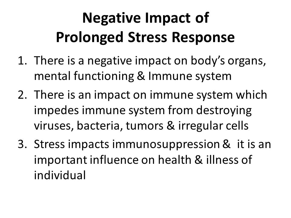 Negative Impact of Prolonged Stress Response 1.There is a negative impact on bodys organs, mental functioning & Immune system 2.There is an impact on immune system which impedes immune system from destroying viruses, bacteria, tumors & irregular cells 3.Stress impacts immunosuppression & it is an important influence on health & illness of individual