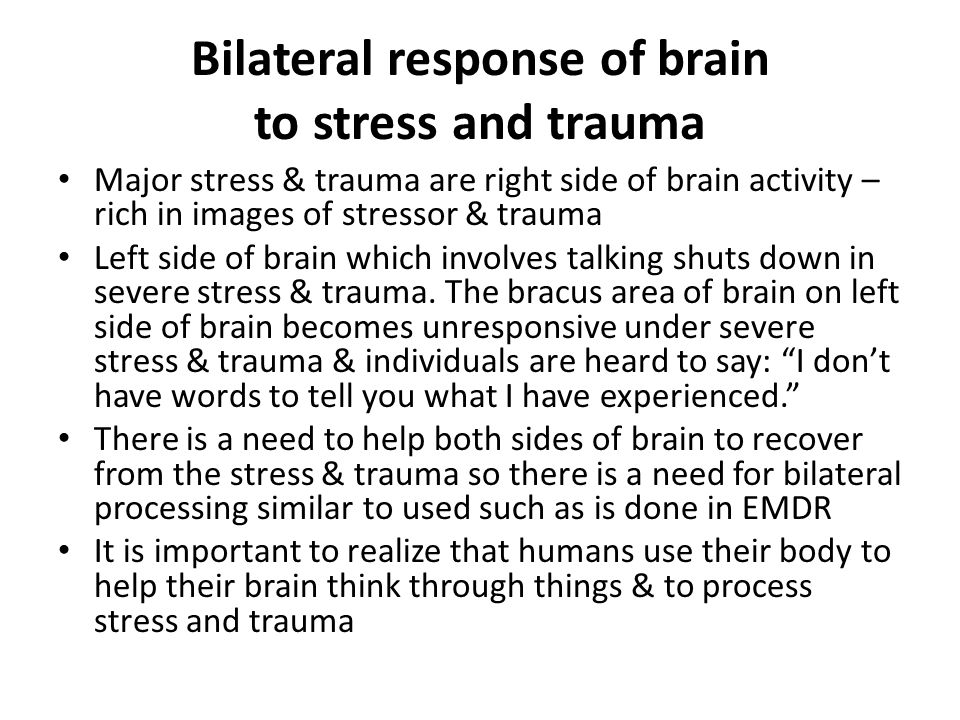 Bilateral response of brain to stress and trauma Major stress & trauma are right side of brain activity – rich in images of stressor & trauma Left side of brain which involves talking shuts down in severe stress & trauma.
