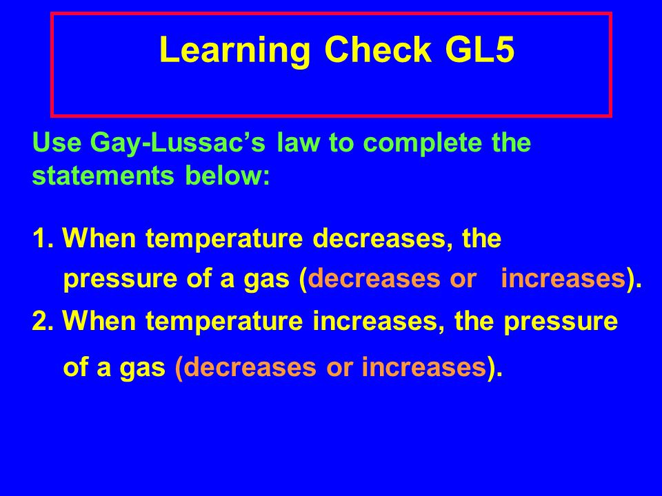 Gay-Lussacs Law: P and T The pressure exerted by a confined gas is directly related to the temperature (Kelvin) at constant volume.