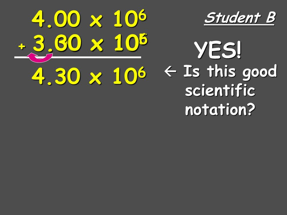 4.00 x 10 6 + 3.00 x 10 5 Student A 40.0 x 10 5 43.00 x 10 5 Is this good scientific notation.