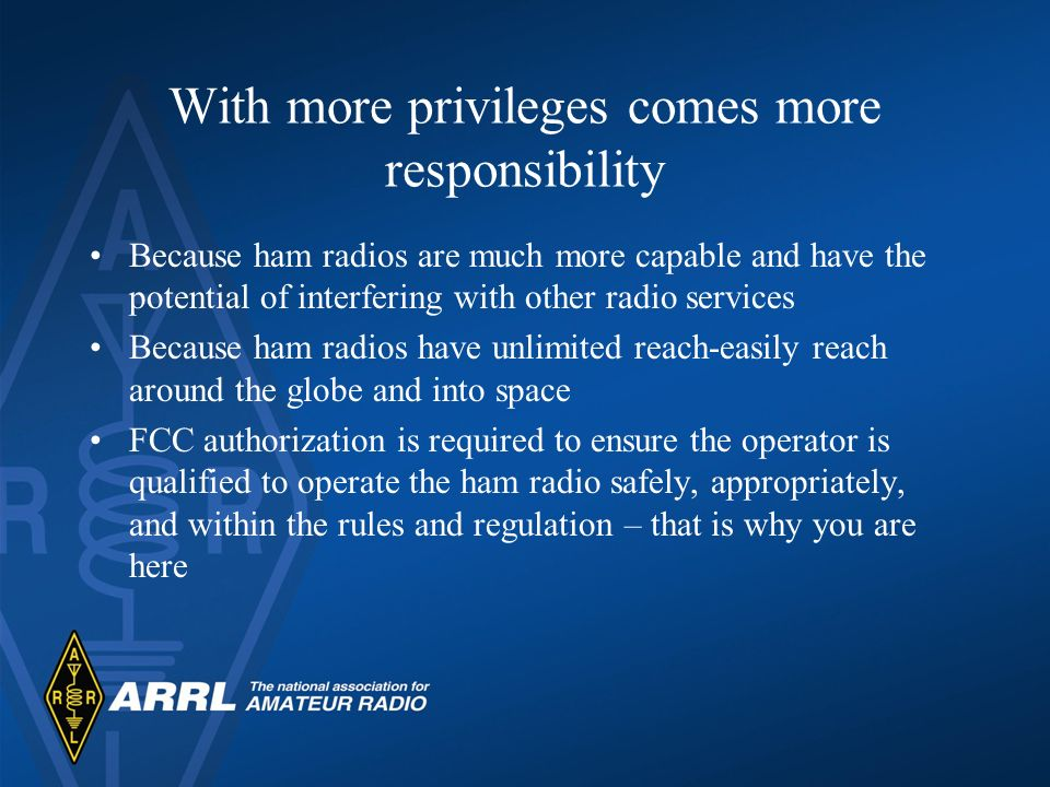 With more privileges comes more responsibility Because ham radios are much more capable and have the potential of interfering with other radio services Because ham radios have unlimited reach-easily reach around the globe and into space FCC authorization is required to ensure the operator is qualified to operate the ham radio safely, appropriately, and within the rules and regulation – that is why you are here