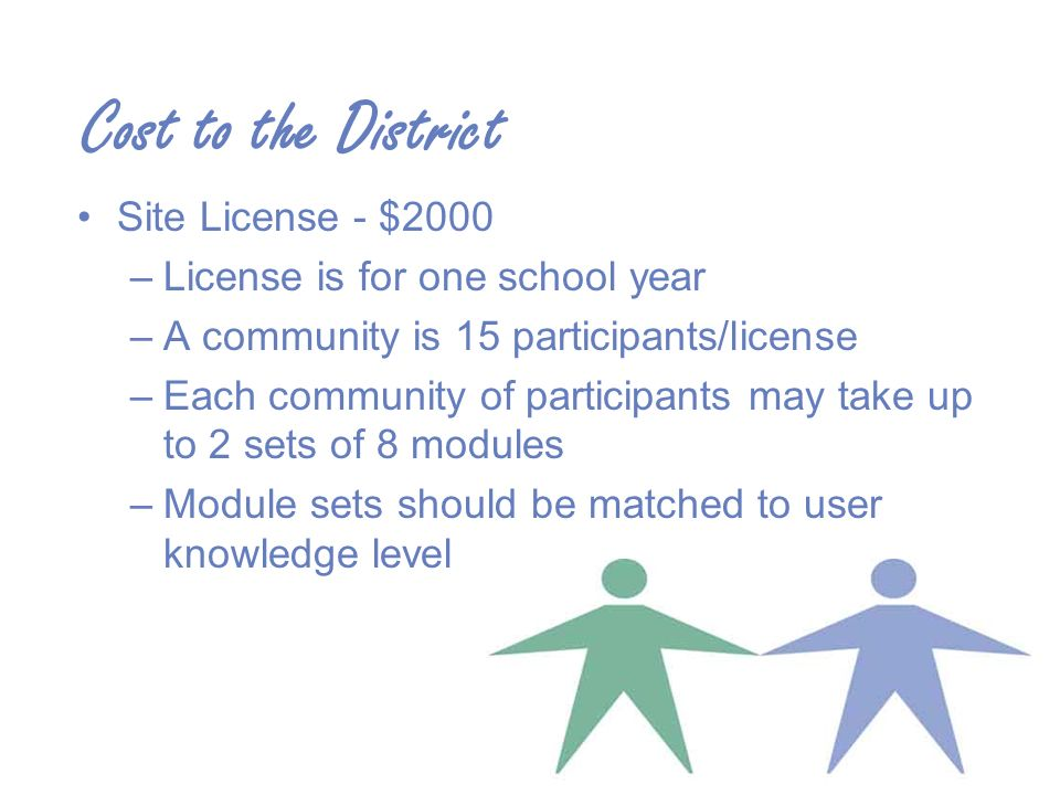 Cost to the District Site License - $2000 –License is for one school year –A community is 15 participants/license –Each community of participants may take up to 2 sets of 8 modules –Module sets should be matched to user knowledge level