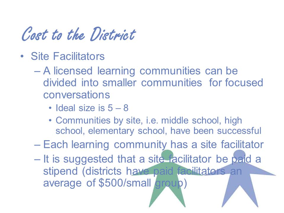 Cost to the District Site Facilitators –A licensed learning communities can be divided into smaller communities for focused conversations Ideal size is 5 – 8 Communities by site, i.e.