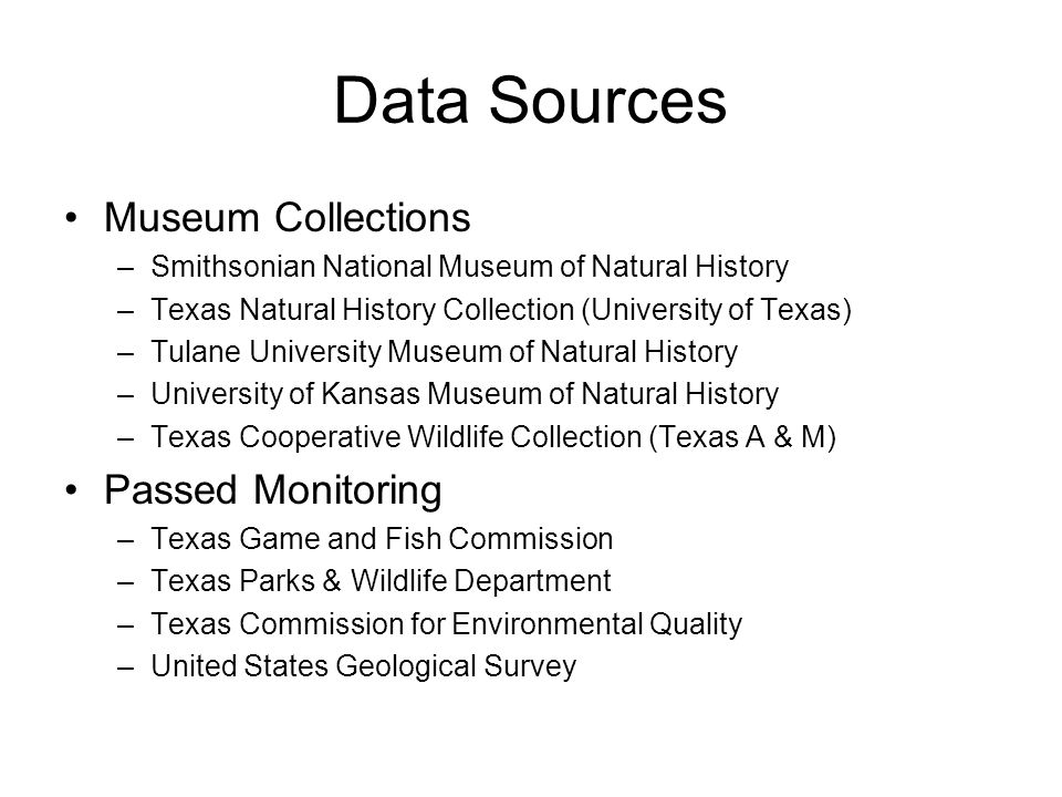 Data Sources Museum Collections –Smithsonian National Museum of Natural History –Texas Natural History Collection (University of Texas) –Tulane University Museum of Natural History –University of Kansas Museum of Natural History –Texas Cooperative Wildlife Collection (Texas A & M) Passed Monitoring –Texas Game and Fish Commission –Texas Parks & Wildlife Department –Texas Commission for Environmental Quality –United States Geological Survey
