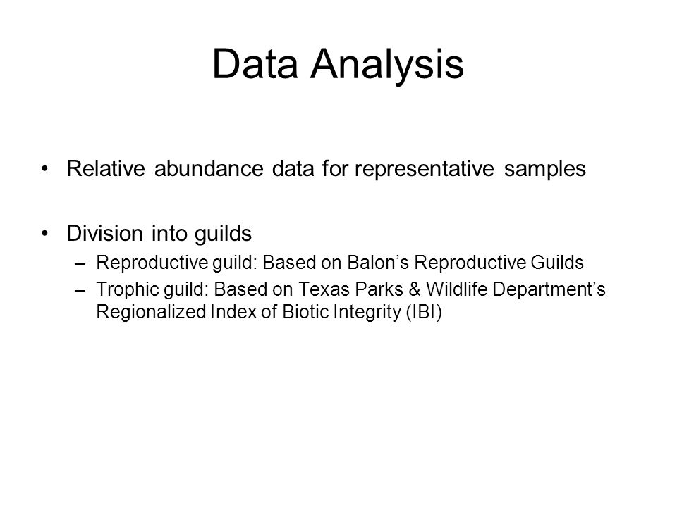 Data Analysis Relative abundance data for representative samples Division into guilds –Reproductive guild: Based on Balons Reproductive Guilds –Trophic guild: Based on Texas Parks & Wildlife Departments Regionalized Index of Biotic Integrity (IBI)