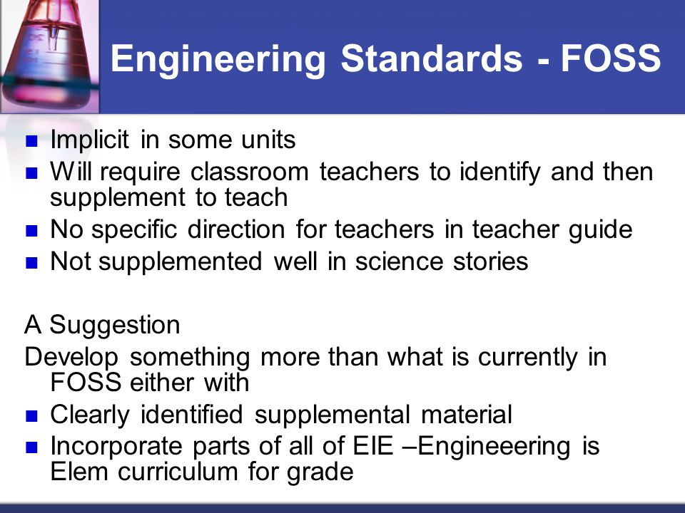 Engineering Standards - FOSS Implicit in some units Will require classroom teachers to identify and then supplement to teach No specific direction for teachers in teacher guide Not supplemented well in science stories A Suggestion Develop something more than what is currently in FOSS either with Clearly identified supplemental material Incorporate parts of all of EIE –Engineeering is Elem curriculum for grade