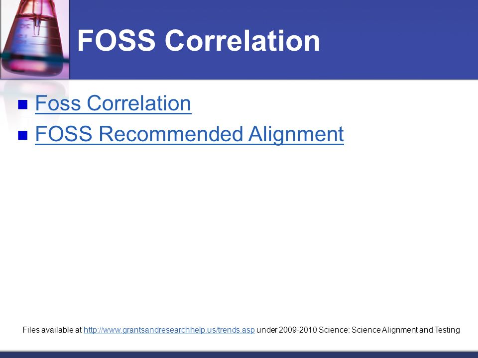 FOSS Correlation Foss Correlation FOSS Recommended Alignment Files available at http://www.grantsandresearchhelp.us/trends.asp under 2009-2010 Science: Science Alignment and Testinghttp://www.grantsandresearchhelp.us/trends.asp