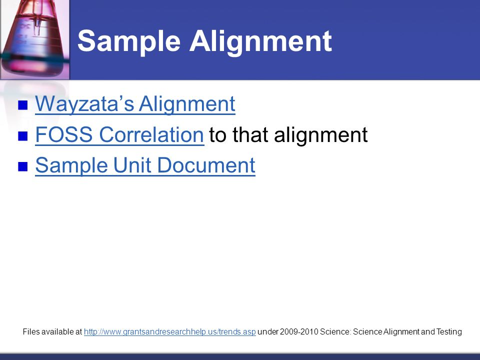 Sample Alignment Wayzatas Alignment FOSS Correlation to that alignment FOSS Correlation Sample Unit Document Files available at http://www.grantsandresearchhelp.us/trends.asp under 2009-2010 Science: Science Alignment and Testinghttp://www.grantsandresearchhelp.us/trends.asp