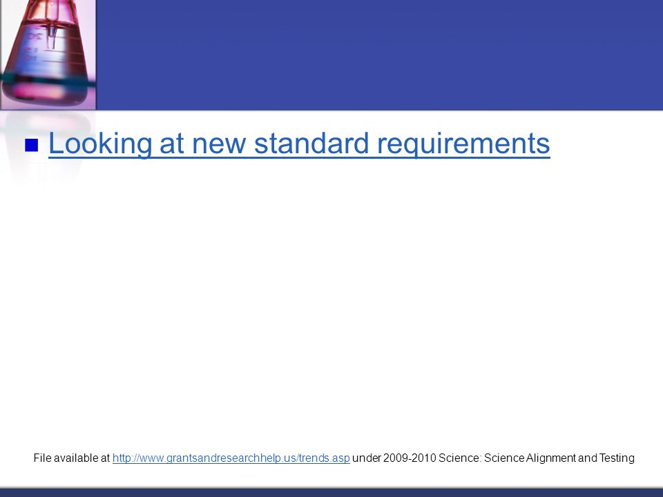 Looking at new standard requirements File available at http://www.grantsandresearchhelp.us/trends.asp under 2009-2010 Science: Science Alignment and Testinghttp://www.grantsandresearchhelp.us/trends.asp