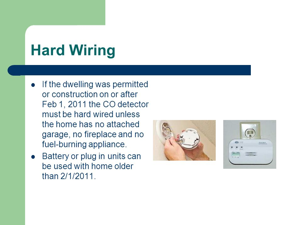 Hard Wiring If the dwelling was permitted or construction on or after Feb 1, 2011 the CO detector must be hard wired unless the home has no attached garage, no fireplace and no fuel-burning appliance.