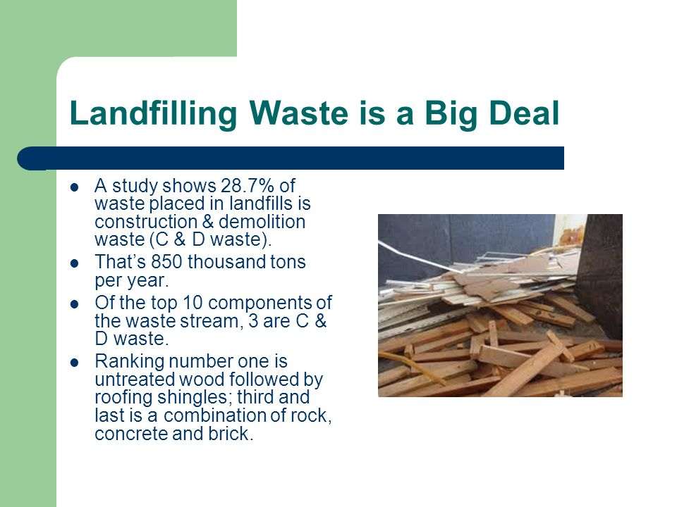 Landfilling Waste is a Big Deal A study shows 28.7% of waste placed in landfills is construction & demolition waste (C & D waste).