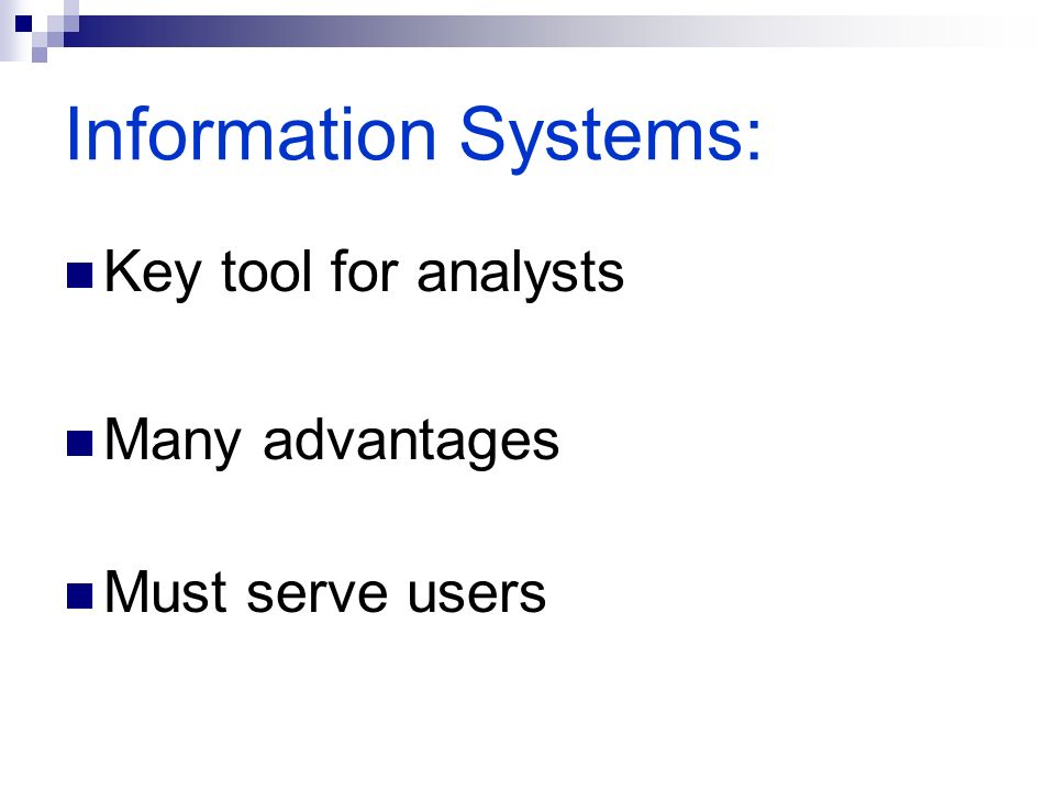 Information Systems: Key tool for analysts Many advantages Must serve users