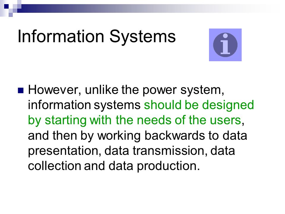 Information Systems However, unlike the power system, information systems should be designed by starting with the needs of the users, and then by working backwards to data presentation, data transmission, data collection and data production.