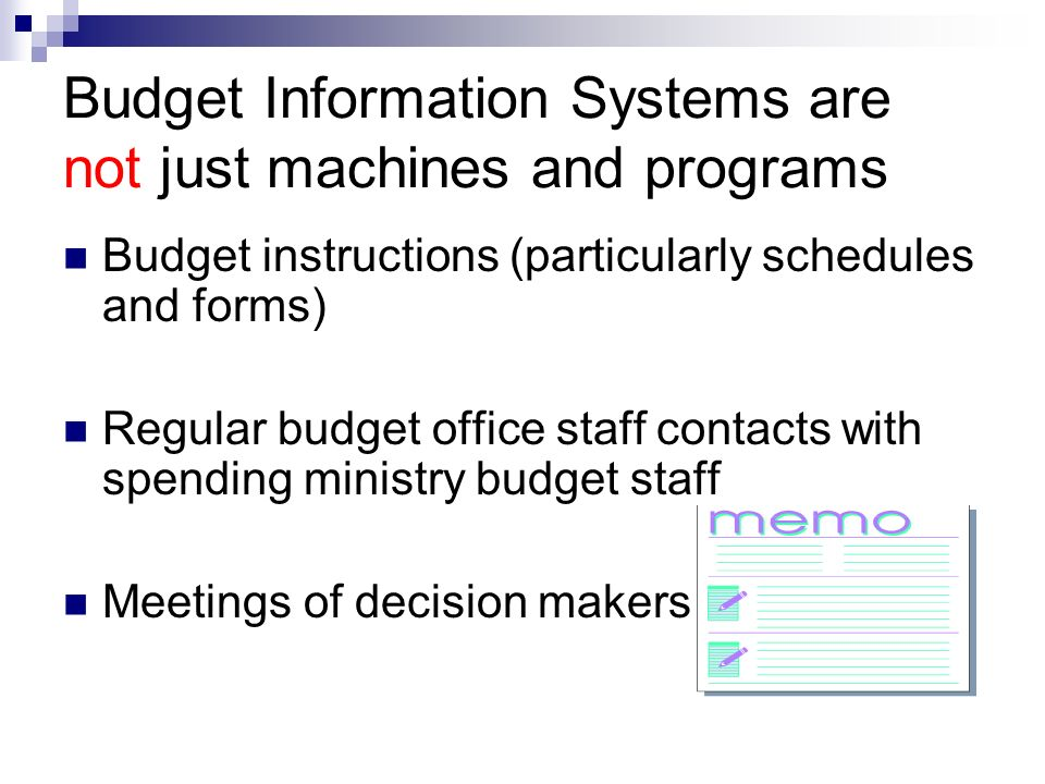 Budget Information Systems are not just machines and programs Budget instructions (particularly schedules and forms) Regular budget office staff contacts with spending ministry budget staff Meetings of decision makers