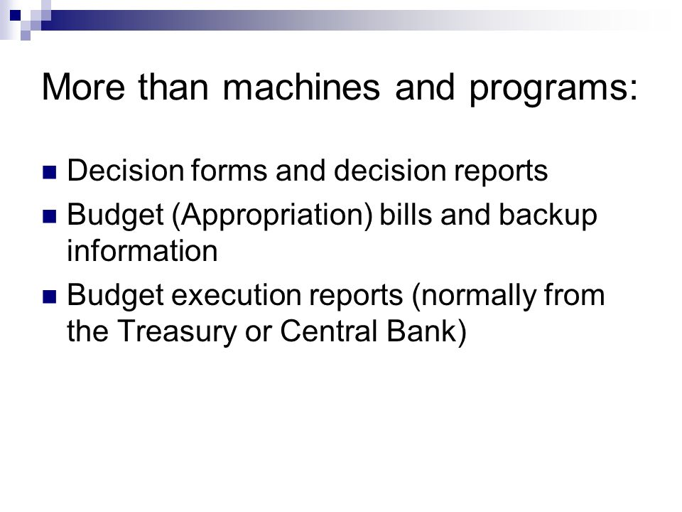 More than machines and programs: Decision forms and decision reports Budget (Appropriation) bills and backup information Budget execution reports (normally from the Treasury or Central Bank)