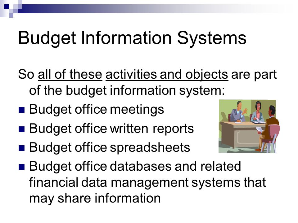 Budget Information Systems So all of these activities and objects are part of the budget information system: Budget office meetings Budget office written reports Budget office spreadsheets Budget office databases and related financial data management systems that may share information