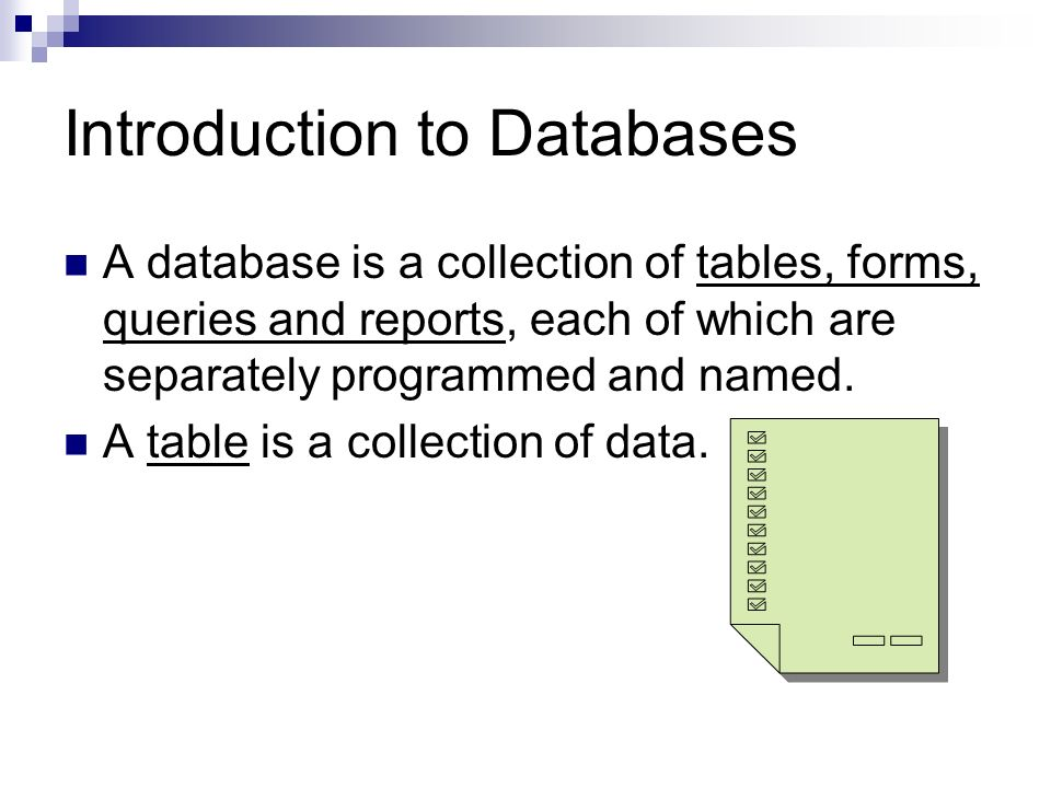 Introduction to Databases A database is a collection of tables, forms, queries and reports, each of which are separately programmed and named.