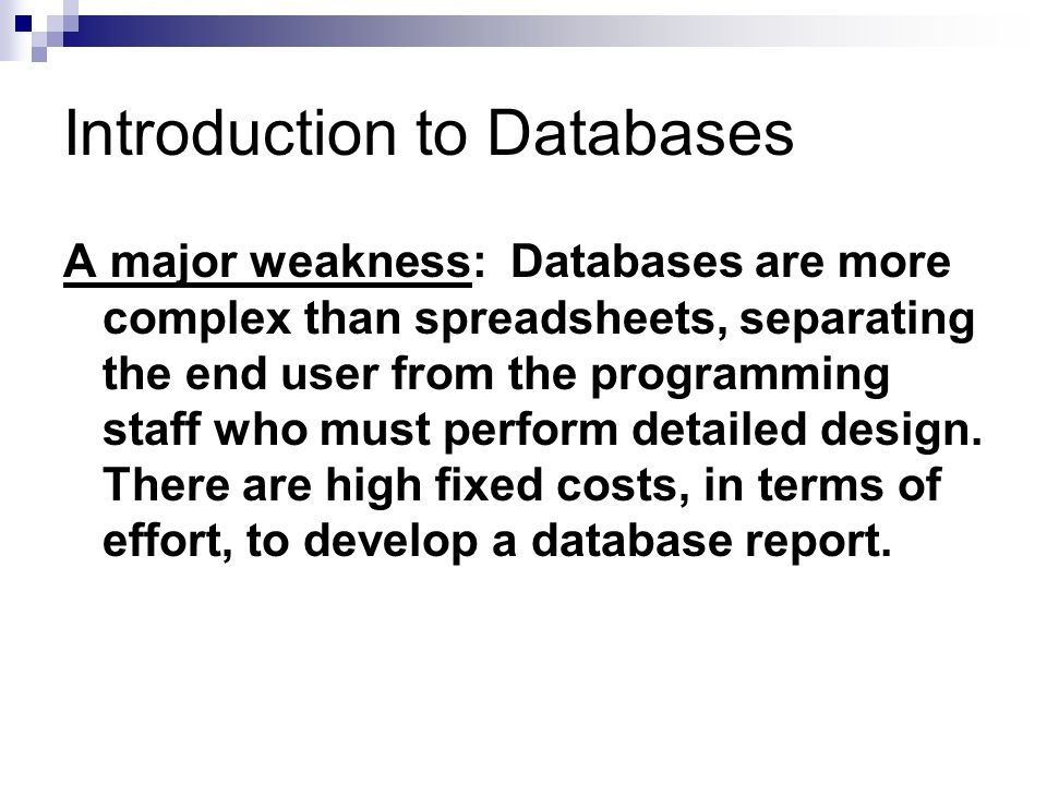 Introduction to Databases A major weakness: Databases are more complex than spreadsheets, separating the end user from the programming staff who must perform detailed design.