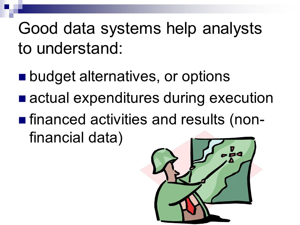 Good data systems help analysts to understand: budget alternatives, or options actual expenditures during execution financed activities and results (non- financial data)